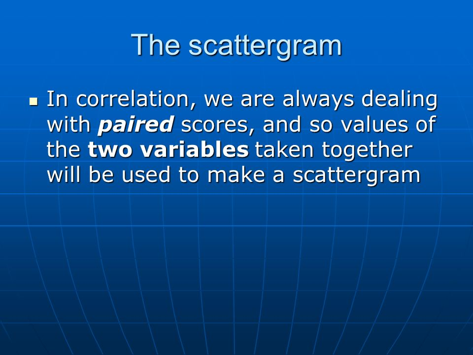 The scattergram In correlation, we are always dealing with paired scores, and so values of the two variables taken together will be used to make a scattergram In correlation, we are always dealing with paired scores, and so values of the two variables taken together will be used to make a scattergram