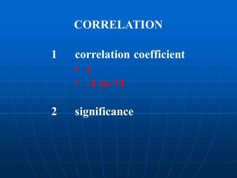 CORRELATION 1 correlation coefficient r -1 to +1 2 significance