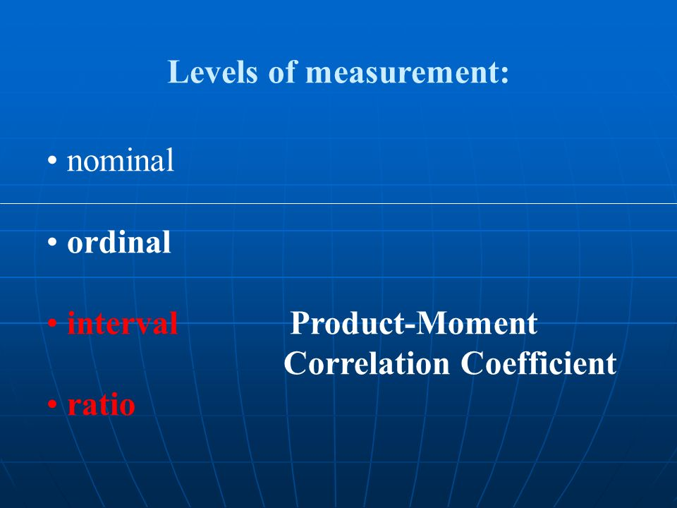nominal ordinal interval Product-Moment Correlation Coefficient ratio Levels of measurement: