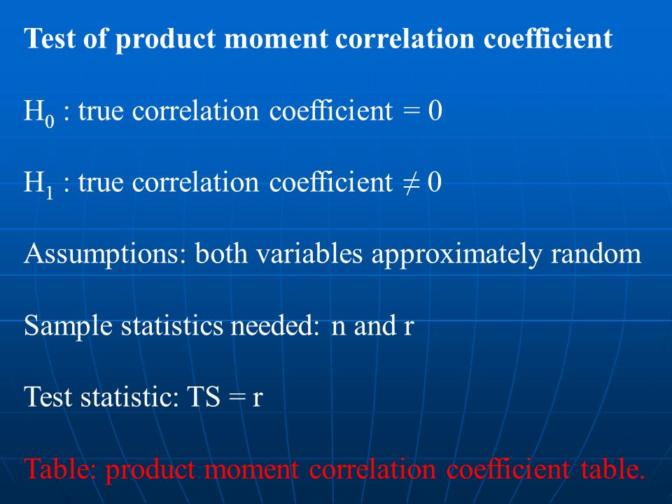 Test of product moment correlation coefficient H 0 : true correlation coefficient = 0 H 1 : true correlation coefficient 0 Assumptions: both variables approximately random Sample statistics needed: n and r Test statistic: TS = r Table: product moment correlation coefficient table.
