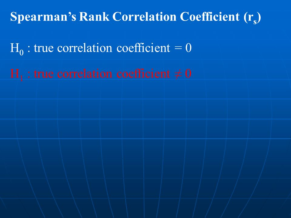 Spearmans Rank Correlation Coefficient (r s ) H 0 : true correlation coefficient = 0 H 1 : true correlation coefficient 0
