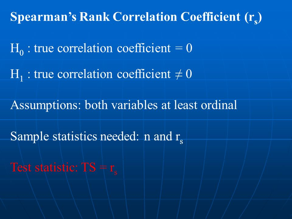 Spearmans Rank Correlation Coefficient (r s ) H 0 : true correlation coefficient = 0 H 1 : true correlation coefficient 0 Assumptions: both variables at least ordinal Sample statistics needed: n and r s Test statistic: TS = r s