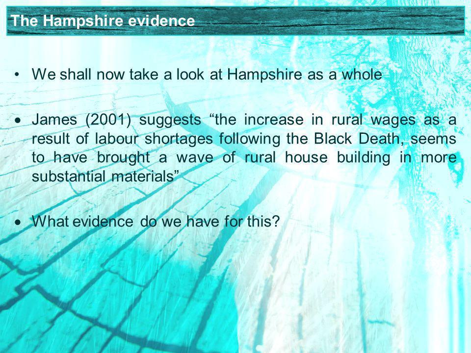 The Hampshire evidence We shall now take a look at Hampshire as a whole James (2001) suggests the increase in rural wages as a result of labour shortages following the Black Death, seems to have brought a wave of rural house building in more substantial materials What evidence do we have for this
