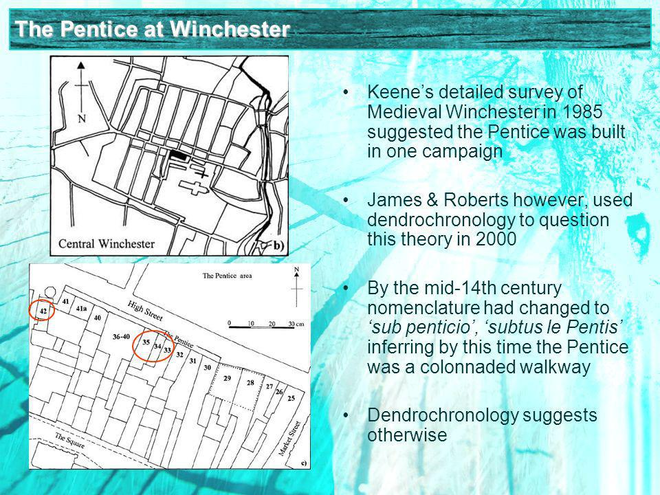 The Pentice at Winchester Keenes detailed survey of Medieval Winchester in 1985 suggested the Pentice was built in one campaign James & Roberts however, used dendrochronology to question this theory in 2000 By the mid-14th century nomenclature had changed to sub penticio, subtus le Pentis inferring by this time the Pentice was a colonnaded walkway Dendrochronology suggests otherwise