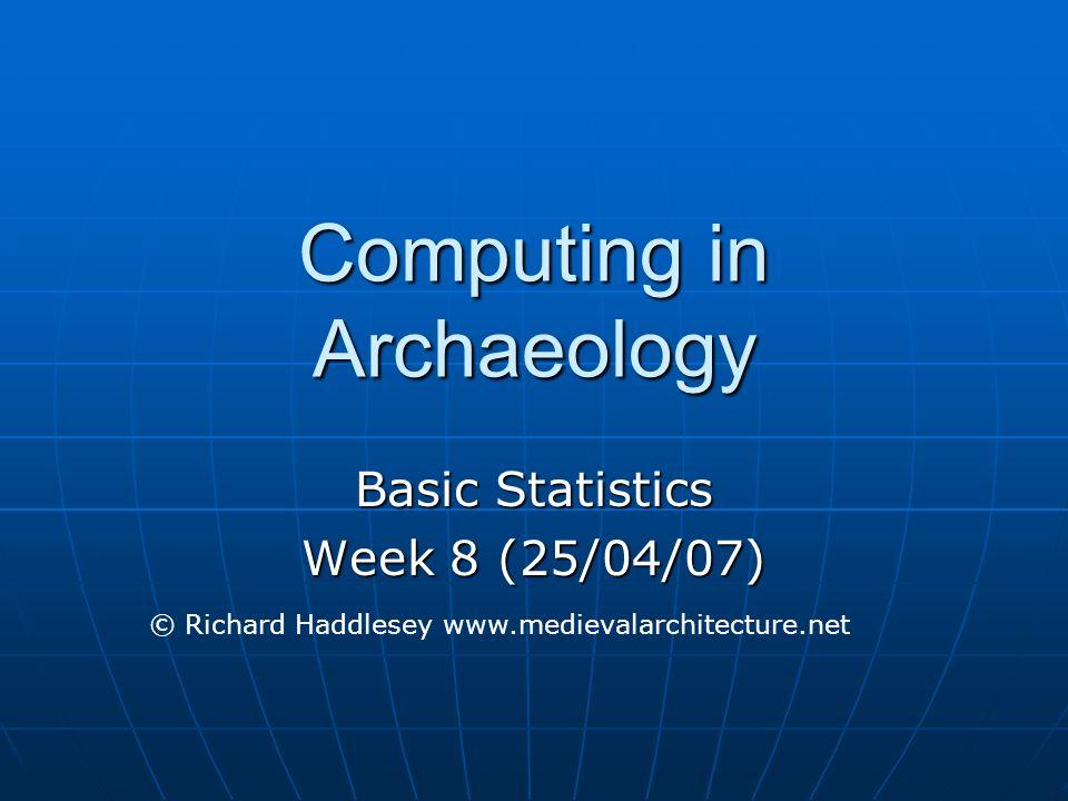 Computing in Archaeology Basic Statistics Week 8 (25/04/07) © Richard Haddlesey www.medievalarchitecture.net