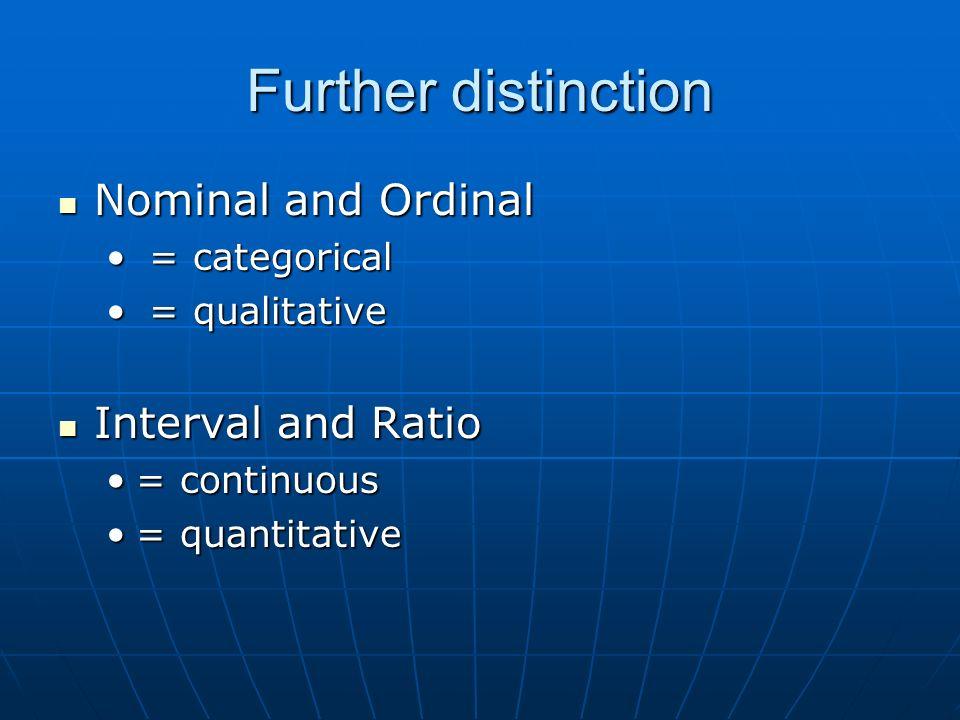 Further distinction Nominal and Ordinal Nominal and Ordinal = categorical = categorical = qualitative = qualitative Interval and Ratio Interval and Ratio = continuous= continuous = quantitative= quantitative