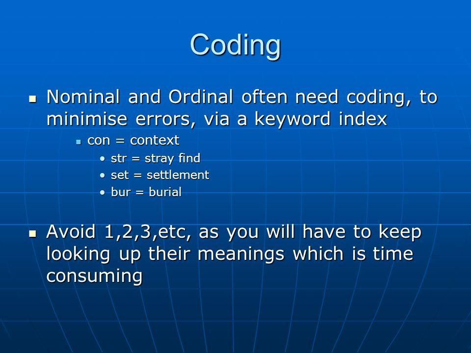 Coding Nominal and Ordinal often need coding, to minimise errors, via a keyword index Nominal and Ordinal often need coding, to minimise errors, via a