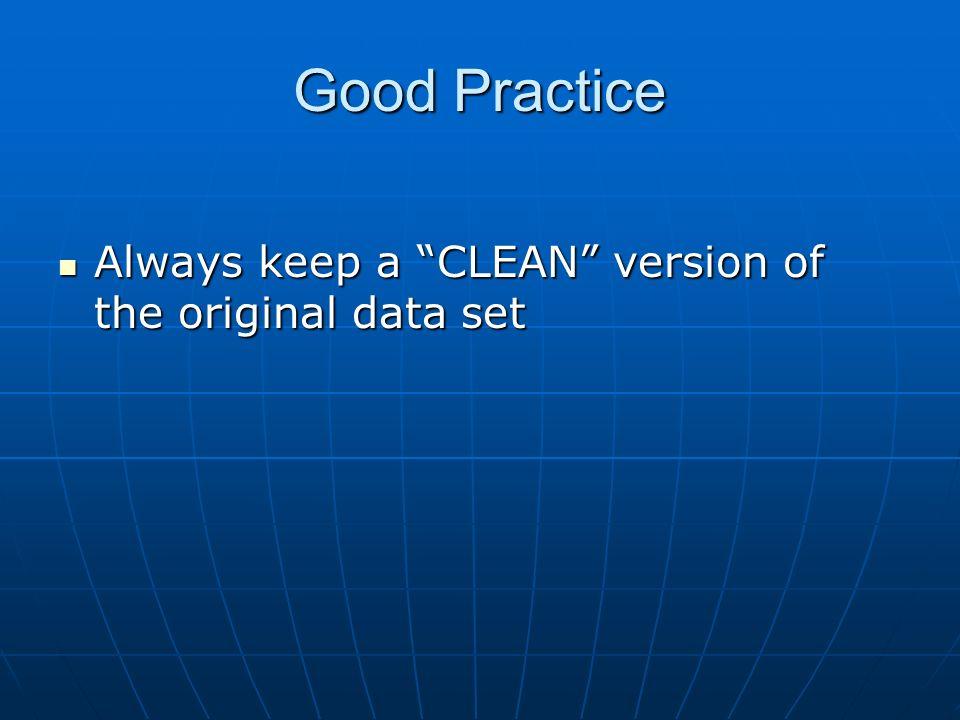 Good Practice Always keep a CLEAN version of the original data set Always keep a CLEAN version of the original data set