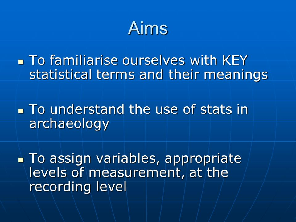 Aims To familiarise ourselves with KEY statistical terms and their meanings To familiarise ourselves with KEY statistical terms and their meanings To understand the use of stats in archaeology To understand the use of stats in archaeology To assign variables, appropriate levels of measurement, at the recording level To assign variables, appropriate levels of measurement, at the recording level