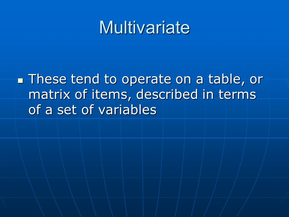 Multivariate These tend to operate on a table, or matrix of items, described in terms of a set of variables These tend to operate on a table, or matri