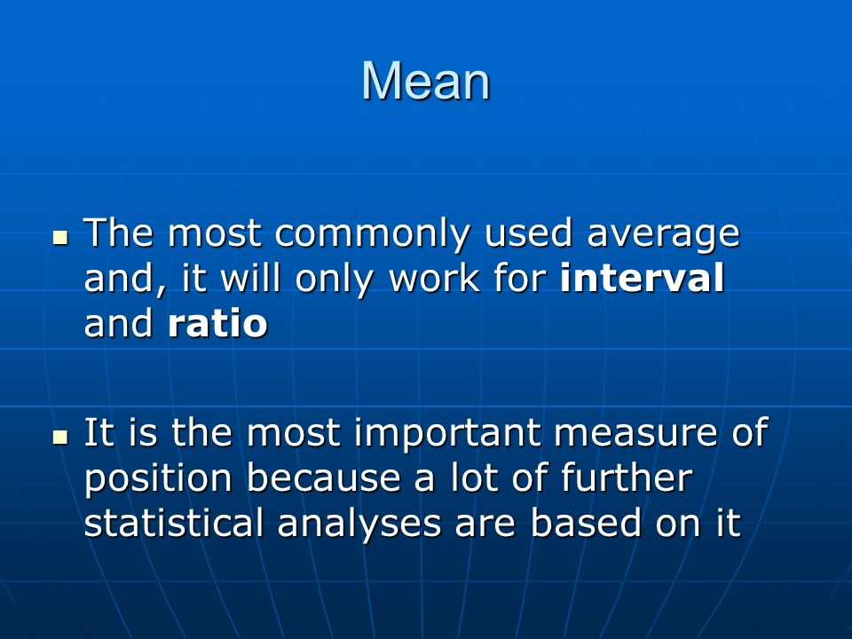 Mean The most commonly used average and, it will only work for interval and ratio The most commonly used average and, it will only work for interval a