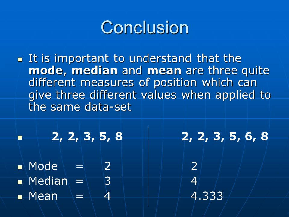 Conclusion It is important to understand that the mode, median and mean are three quite different measures of position which can give three different values when applied to the same data-set It is important to understand that the mode, median and mean are three quite different measures of position which can give three different values when applied to the same data-set 2, 2, 3, 5, 8 2, 2, 3, 5, 6, 8 Mode = 22 Median = 34 Mean = 44.333