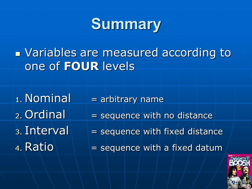 Summary Variables are measured according to one of FOUR levels Variables are measured according to one of FOUR levels 1. Nominal = arbitrary name 2. O