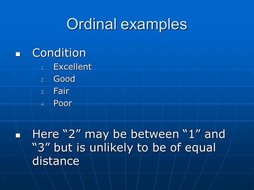 Ordinal examples Condition Condition 1. Excellent 2. Good 3. Fair 4. Poor Here 2 may be between 1 and 3 but is unlikely to be of equal distance Here 2