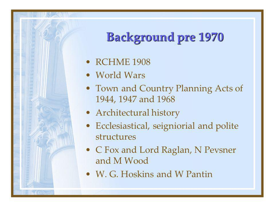 Background pre 1970 RCHME 1908 World Wars Town and Country Planning Acts of 1944, 1947 and 1968 Architectural history Ecclesiastical, seigniorial and polite structures C Fox and Lord Raglan, N Pevsner and M Wood W.