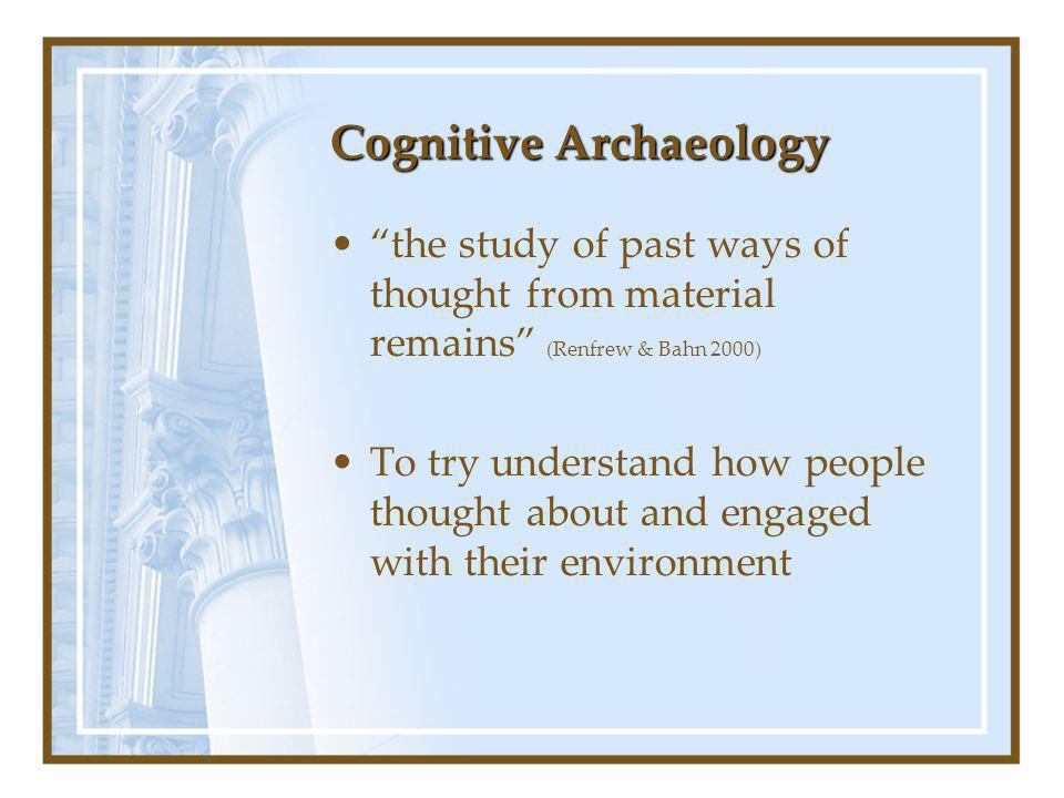 Cognitive Archaeology the study of past ways of thought from material remains (Renfrew & Bahn 2000) To try understand how people thought about and engaged with their environment