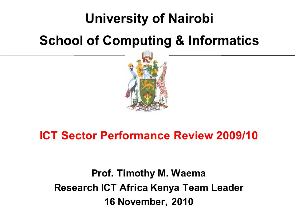 University of Nairobi School of Computing & Informatics ICT Sector Performance Review 2009/10 Prof. Timothy M. Waema Research ICT Africa Kenya Team Le