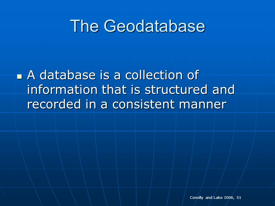 The Geodatabase A DBMS A DBMS Quick access to, and the ability to select subsets of data, potentially by several users at the same timeQuick access to, and the ability to select subsets of data, potentially by several users at the same time A facility for inputting, editing and updating dataA facility for inputting, editing and updating data The ability to define and enforce rulesThe ability to define and enforce rules Protect data against unintentional destructionProtect data against unintentional destruction Conolly and Lake 2006, 51