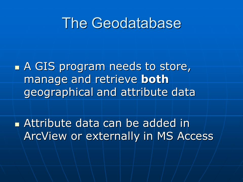 The Geodatabase A GIS program needs to store, manage and retrieve both geographical and attribute data A GIS program needs to store, manage and retrieve both geographical and attribute data Attribute data can be added in ArcView or externally in MS Access Attribute data can be added in ArcView or externally in MS Access