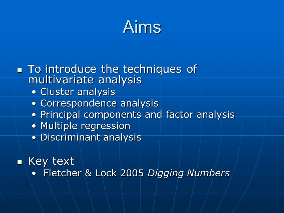 Aims To introduce the techniques of multivariate analysis To introduce the techniques of multivariate analysis Cluster analysisCluster analysis Correspondence analysisCorrespondence analysis Principal components and factor analysisPrincipal components and factor analysis Multiple regressionMultiple regression Discriminant analysisDiscriminant analysis Key text Key text Fletcher & Lock 2005 Digging Numbers Fletcher & Lock 2005 Digging Numbers