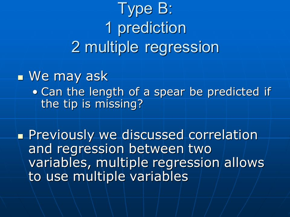 Type B: 1 prediction 2 multiple regression We may ask We may ask Can the length of a spear be predicted if the tip is missing Can the length of a spear be predicted if the tip is missing.