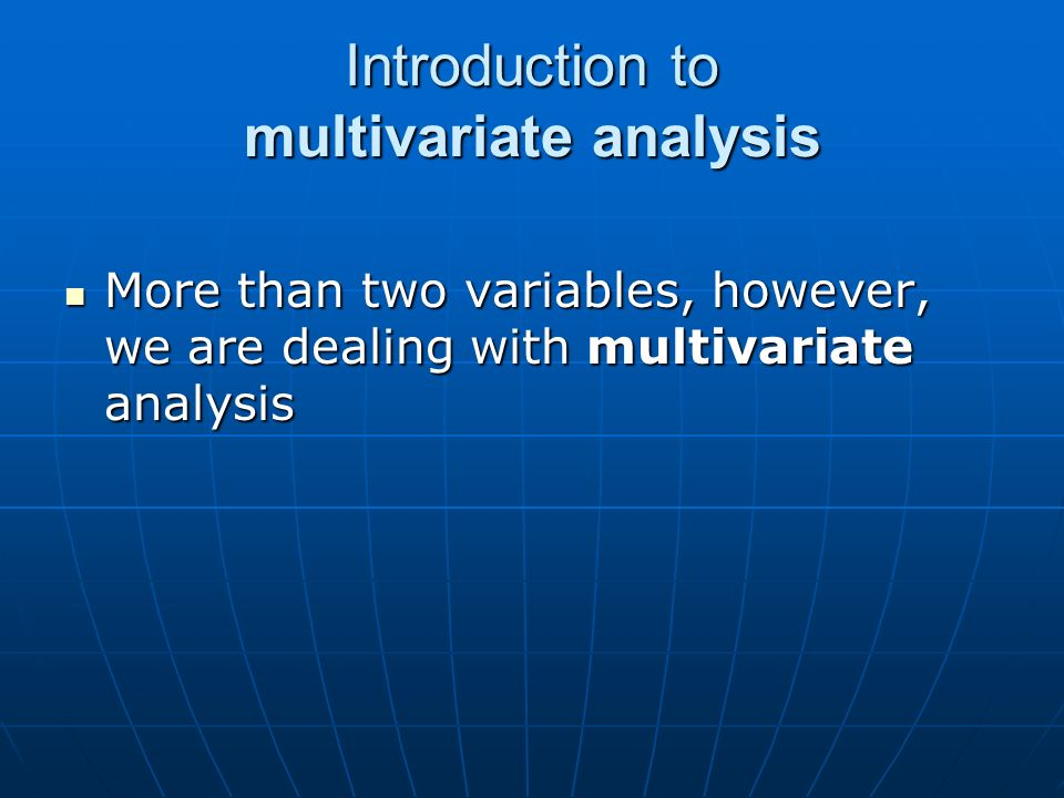 Introduction to multivariate analysis More than two variables, however, we are dealing with multivariate analysis More than two variables, however, we