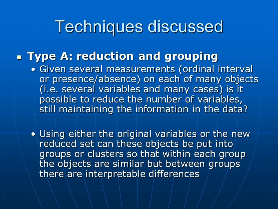 Techniques discussed Type A: reduction and grouping Type A: reduction and grouping Given several measurements (ordinal interval or presence/absence) on each of many objects (i.e.