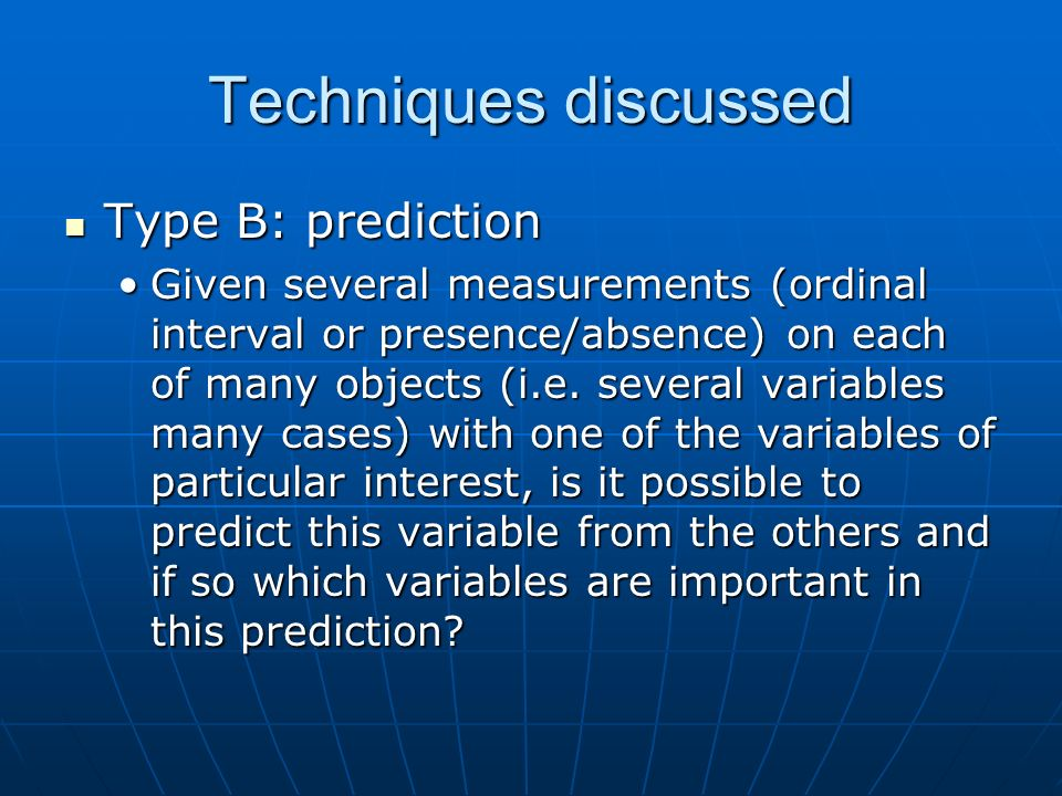 Techniques discussed Type B: prediction Type B: prediction Given several measurements (ordinal interval or presence/absence) on each of many objects (