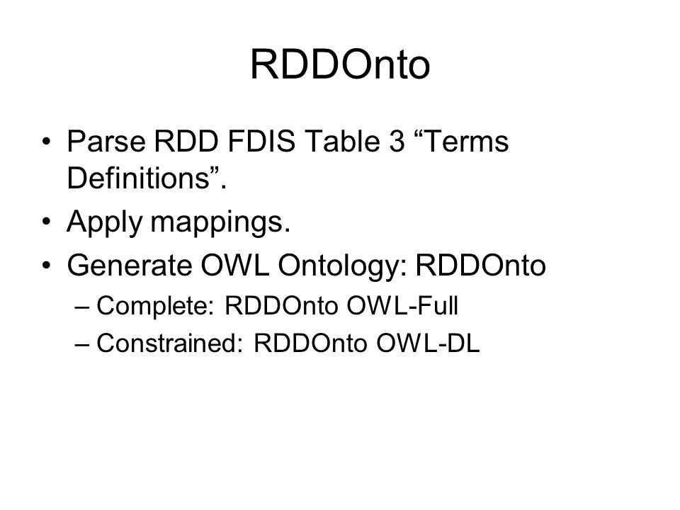 RDDOnto Parse RDD FDIS Table 3 Terms Definitions. Apply mappings. Generate OWL Ontology: RDDOnto –Complete: RDDOnto OWL-Full –Constrained: RDDOnto OWL