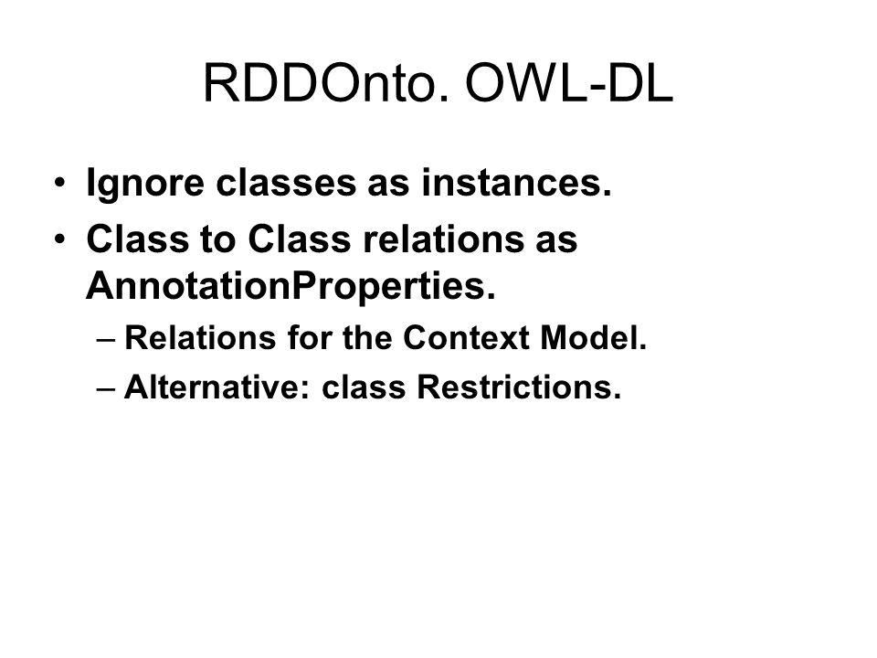 RDDOnto. OWL-DL Ignore classes as instances. Class to Class relations as AnnotationProperties. –Relations for the Context Model. –Alternative: class R