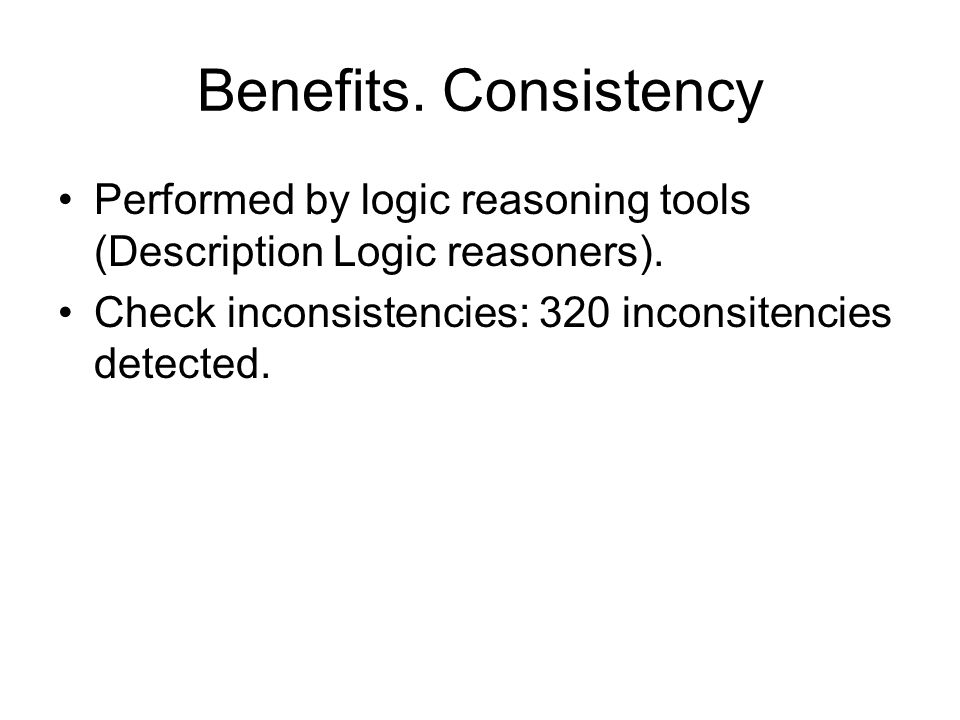 Benefits. Consistency Performed by logic reasoning tools (Description Logic reasoners).