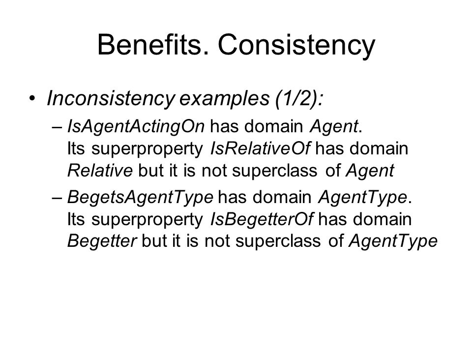 Benefits. Consistency Inconsistency examples (1/2): –IsAgentActingOn has domain Agent. Its superproperty IsRelativeOf has domain Relative but it is no