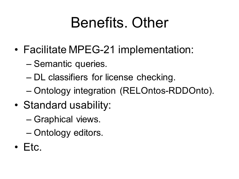 Benefits. Other Facilitate MPEG-21 implementation: –Semantic queries. –DL classifiers for license checking. –Ontology integration (RELOntos-RDDOnto).