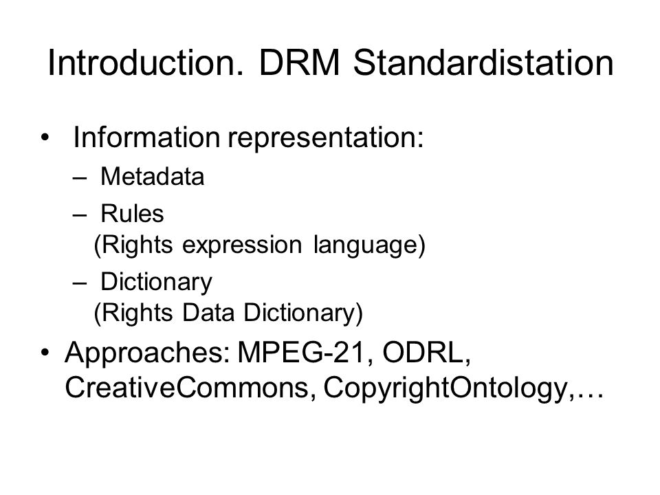 Introduction. DRM Standardistation Information representation: – Metadata – Rules (Rights expression language) – Dictionary (Rights Data Dictionary) A