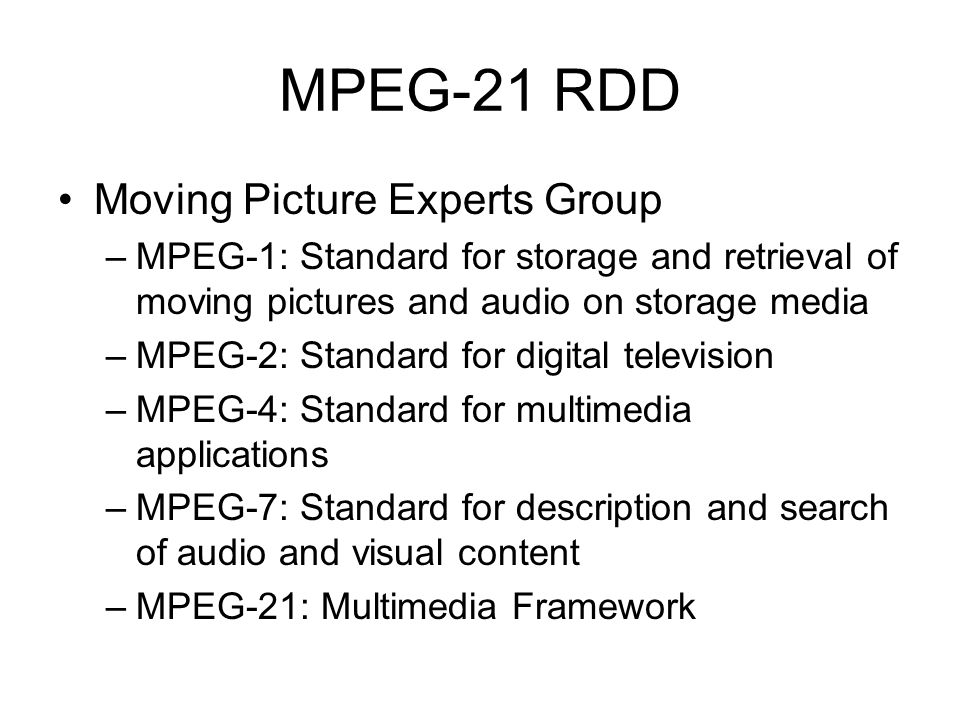 MPEG-21 RDD Moving Picture Experts Group –MPEG-1: Standard for storage and retrieval of moving pictures and audio on storage media –MPEG-2: Standard f