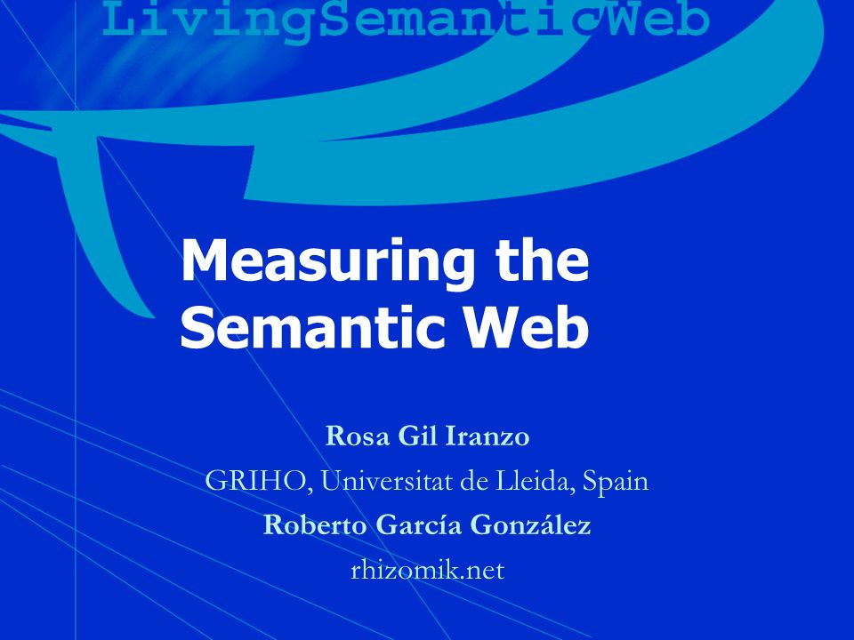 Measuring the Semantic Web Rosa Gil Iranzo GRIHO, Universitat de Lleida, Spain Roberto García González rhizomik.net