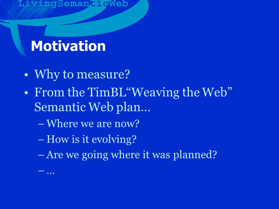 Motivation Why to measure. From the TimBLWeaving the Web Semantic Web plan… –Where we are now.