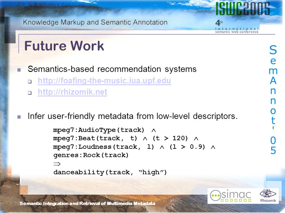 Semantic Integration and Retrieval of Multimedia Metadata Rhizomik Future Work Semantics-based recommendation systems http://foafing-the-music.iua.upf.edu http://rhizomik.net Infer user-friendly metadata from low-level descriptors.