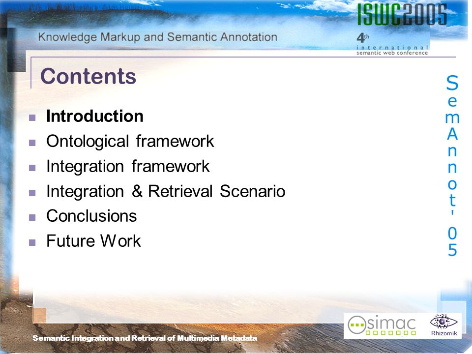 Semantic Integration and Retrieval of Multimedia Metadata Rhizomik Contents Introduction Ontological framework Integration framework Integration & Retrieval Scenario Conclusions Future Work