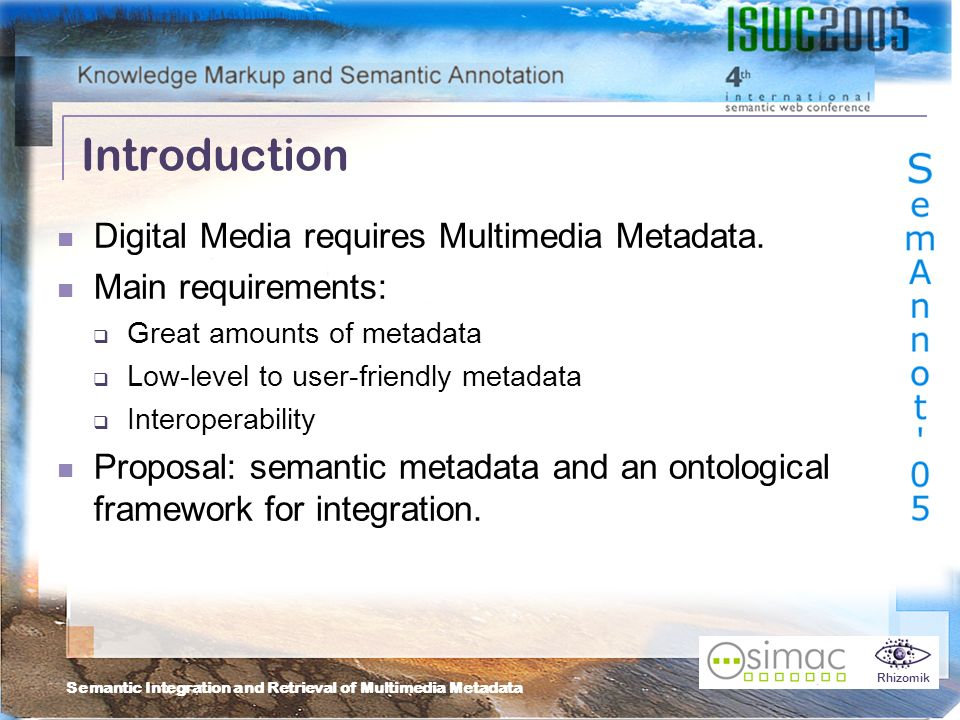 Semantic Integration and Retrieval of Multimedia Metadata Rhizomik Introduction Digital Media requires Multimedia Metadata.
