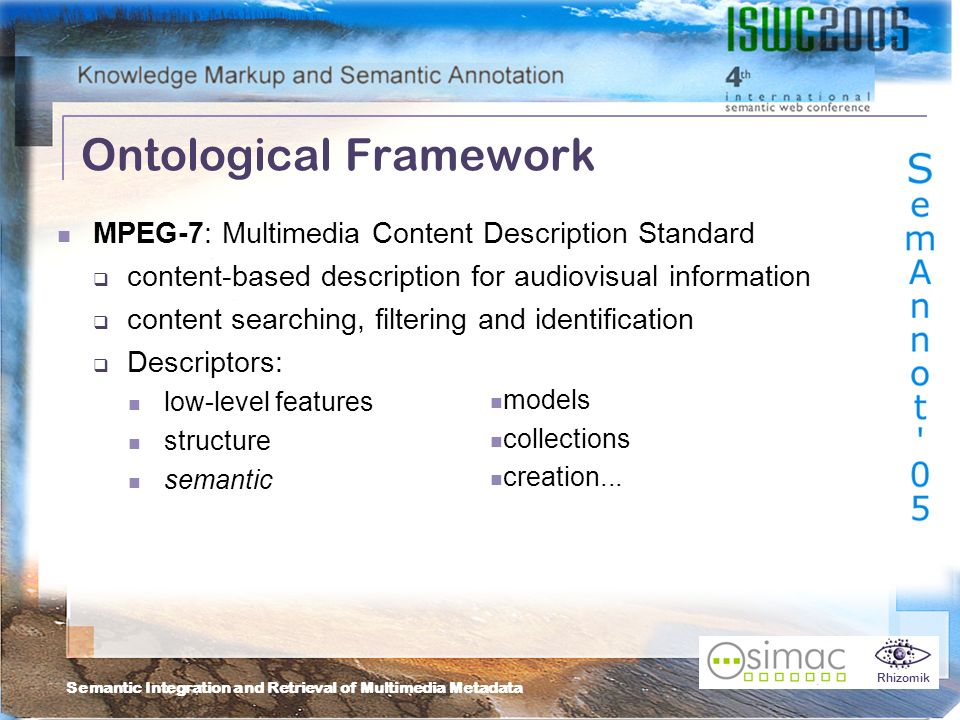 Semantic Integration and Retrieval of Multimedia Metadata Rhizomik MPEG-7: Multimedia Content Description Standard content-based description for audiovisual information content searching, filtering and identification Descriptors: low-level features structure semantic Ontological Framework models collections creation...