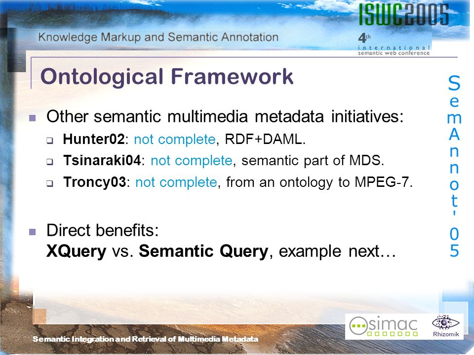 Semantic Integration and Retrieval of Multimedia Metadata Rhizomik Ontological Framework Other semantic multimedia metadata initiatives: Hunter02: not complete, RDF+DAML.