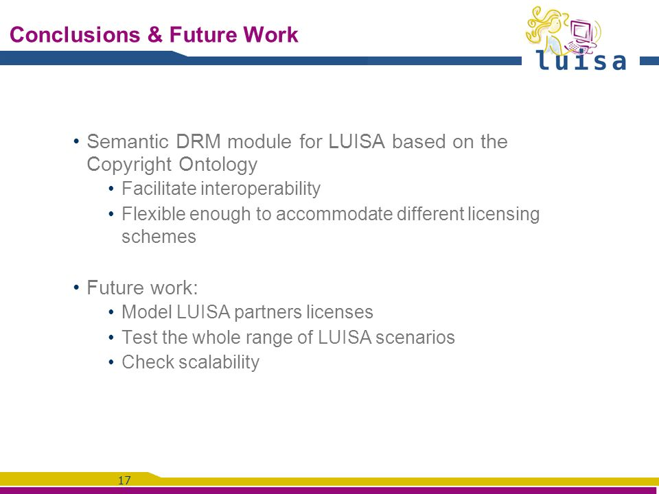 17 Conclusions & Future Work Semantic DRM module for LUISA based on the Copyright Ontology Facilitate interoperability Flexible enough to accommodate