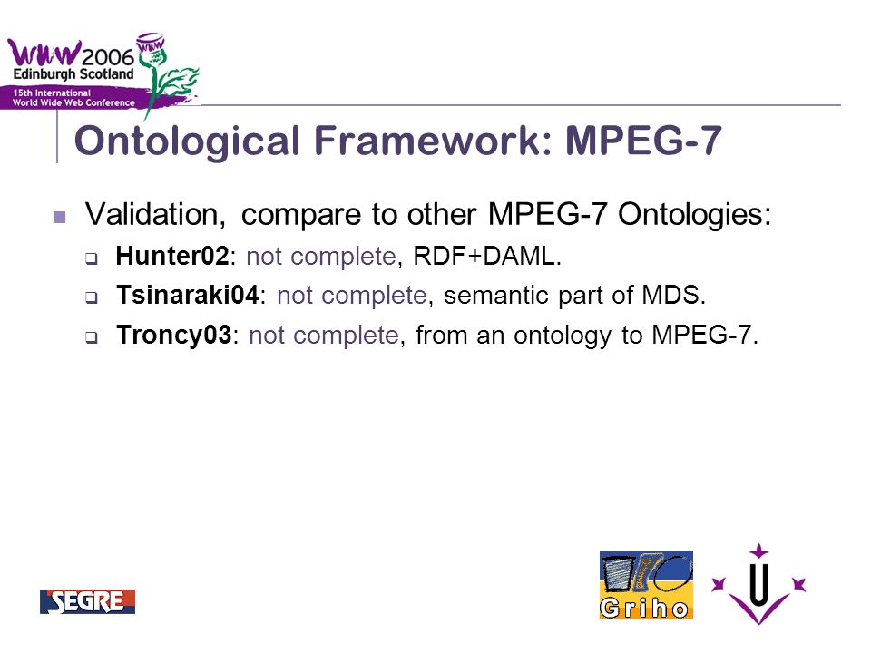 Semantic Integration and Retrieval of Multimedia Metadata Ontological Framework: MPEG-7 Validation, compare to other MPEG-7 Ontologies: Hunter02: not complete, RDF+DAML.