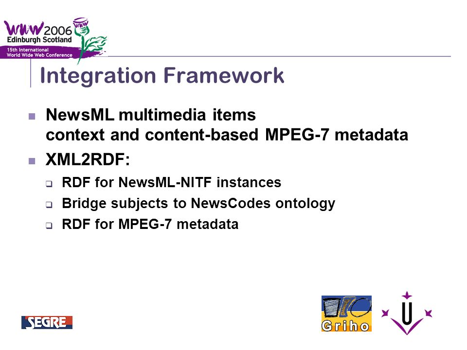 Semantic Integration and Retrieval of Multimedia Metadata Integration Framework NewsML multimedia items context and content-based MPEG-7 metadata XML2RDF: RDF for NewsML-NITF instances Bridge subjects to NewsCodes ontology RDF for MPEG-7 metadata