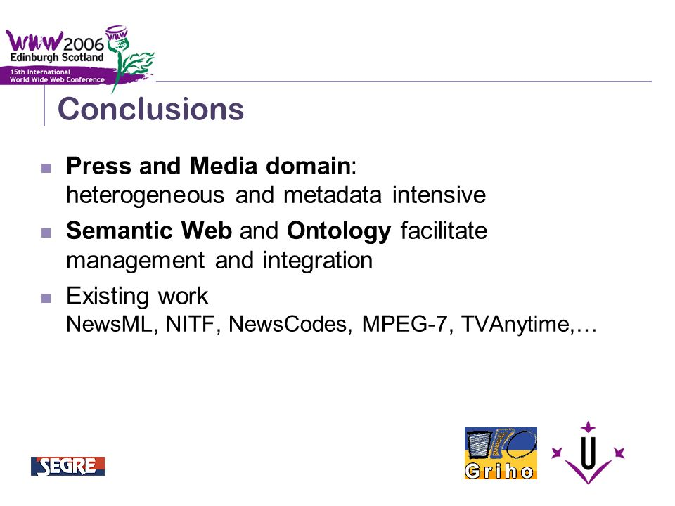 Semantic Integration and Retrieval of Multimedia Metadata Conclusions Press and Media domain: heterogeneous and metadata intensive Semantic Web and Ontology facilitate management and integration Existing work NewsML, NITF, NewsCodes, MPEG-7, TVAnytime,…