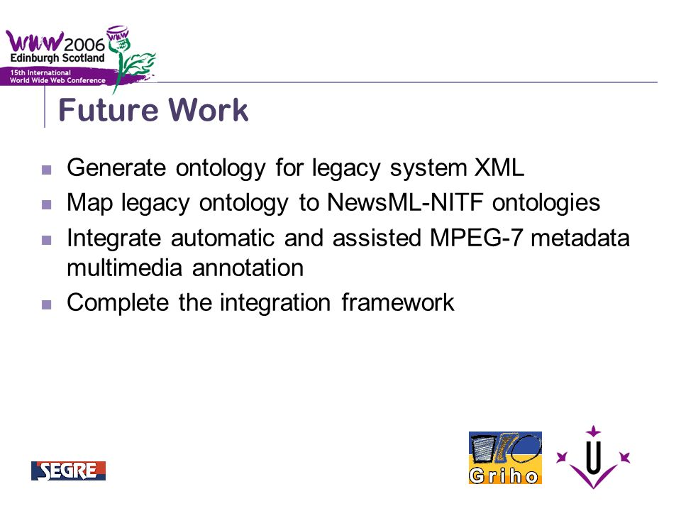 Semantic Integration and Retrieval of Multimedia Metadata Future Work Generate ontology for legacy system XML Map legacy ontology to NewsML-NITF ontologies Integrate automatic and assisted MPEG-7 metadata multimedia annotation Complete the integration framework