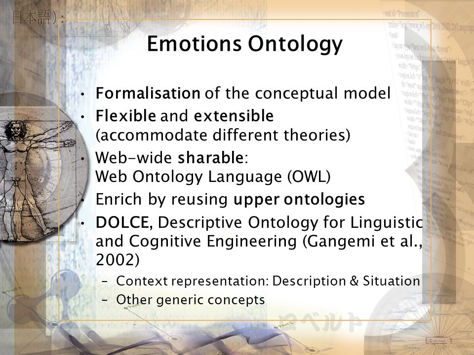 Emotions Ontology Formalisation of the conceptual model Flexible and extensible (accommodate different theories) Web-wide sharable: Web Ontology Language (OWL) Enrich by reusing upper ontologies DOLCE, Descriptive Ontology for Linguistic and Cognitive Engineering (Gangemi et al., 2002) –Context representation: Description & Situation –Other generic concepts