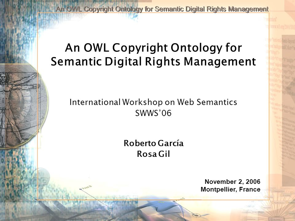 An OWL Copyright Ontology for Semantic Digital Rights Management International Workshop on Web Semantics SWWS06 Roberto García Rosa Gil November 2, 2006 Montpellier, France