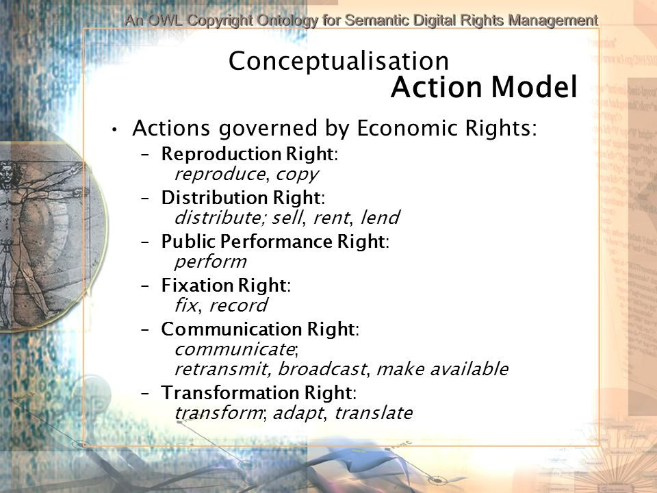 Conceptualisation Actions governed by Economic Rights: –Reproduction Right: reproduce, copy –Distribution Right: distribute; sell, rent, lend –Public Performance Right: perform –Fixation Right: fix, record –Communication Right: communicate; retransmit, broadcast, make available –Transformation Right: transform; adapt, translate Action Model